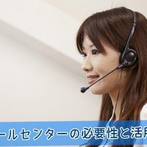 コールセンターの必要性と活用法